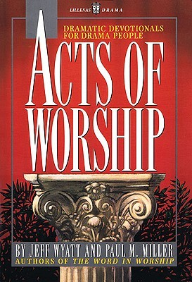 Acts of Worship: Dramatic Devotionals for Drama People Jeff Wyatt