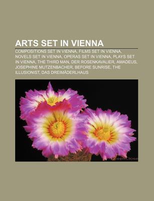Arts Set in Vienna: Compositions Set in Vienna, Films Set in Vienna, Novels Set in Vienna, Operas Set in Vienna, Plays Set in Vienna  by  Source Wikipedia