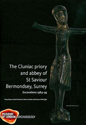 The Cluniac Priory and Abbey of St Saviour: Bermondsey, Surrey Excavations 1984-95 Al Steele