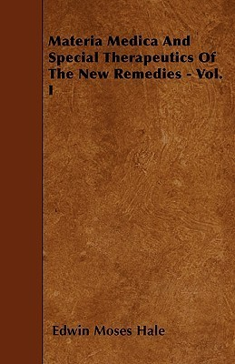 Materia Medica and Special Therapeutics of the New Remedies - Vol. I  by  Edwin Moses Hale