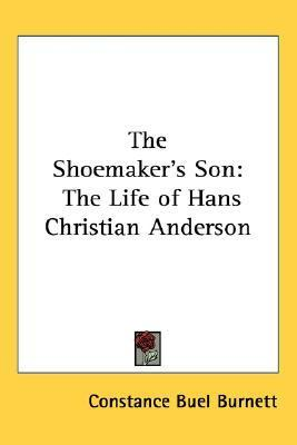 The Shoemakers Son: The Life of Hans Christian Anderson Constance Buel Burnett
