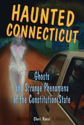 Haunted Connecticut: Ghosts and Strange Phenomena of the Constitution State  by  Cheri Farnsworth