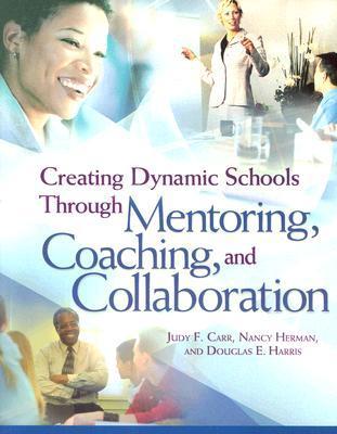 Creating Dynamic Schools Through Mentoring Coaching and Collcreating Dynamic Schools Through Mentoring Coaching and Collaboration Aboration  by  Judy F. Carr