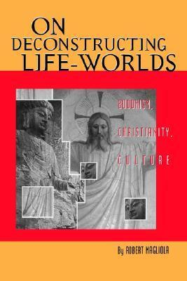 On Deconstructing Life-Worlds: Buddhism, Christianity, Culture  by  Robert Magliola