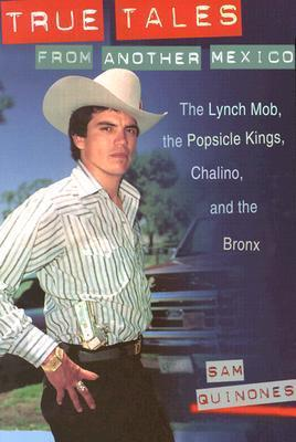 True Tales from Another Mexico: The Lynch Mob, the Popsicle Kings, Chalino, and the Bronx Sam Quinones