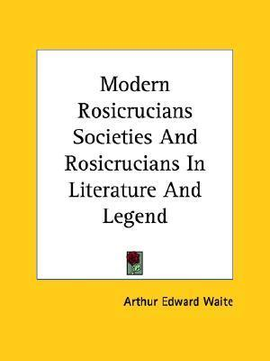 Modern Rosicrucians Societies and Rosicrucians in Literature and Legend  by  Arthur Edward Waite