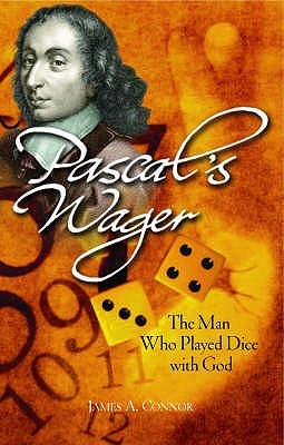 Pascals Wager: The Man Who Played Dice with God. James A. Connor James A. Connor