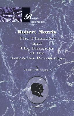 Robert Morris: Volume I, the Financier and the Finances of the American Revolution William Graham Graham Sumner