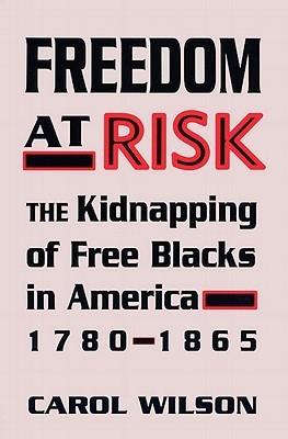 Freedom at Risk: The Kidnapping of Free Blacks in America, 1780-1865  by  Carol Wilson