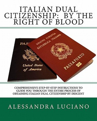 Italian Dual Citizenship: By the Right of Blood: Comprehensive Step-By-Step Instructions to Guide You Through the Entire Process Alessandra Luciano