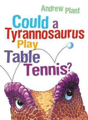 Could a Tyrannosaurus Play Table Tennis? Andrew Plant