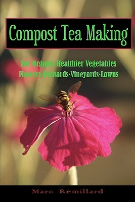 Compost Tea Making: For Organic Healthier Vegetables, Flowers, Orchards, Vineyards, Lawns: 1  by  Marc Remillard