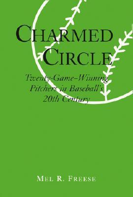 Charmed Circle: Twenty-Game-Winning Pitchers in Baseballs 20th Century Mel R. Freese