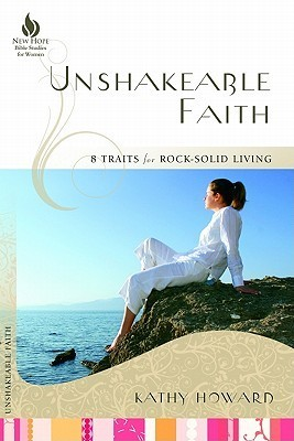Unshakeable Faith: 8 Traits for Rock-Solid Living Kathy Howard