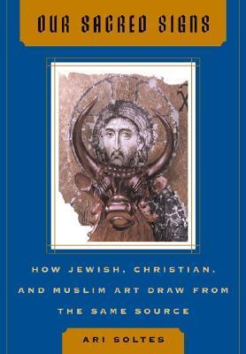 Our Sacred Signs: How Jewish, Christian, and Muslim Art Draw from the Same Source  by  Ori Z. Soltes