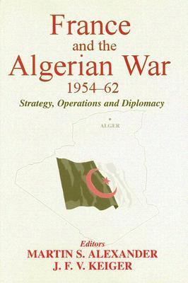 The Algerian War and the French Army, 1954 - 62: Experiences, Images, Testimonies Martin S. Alexander