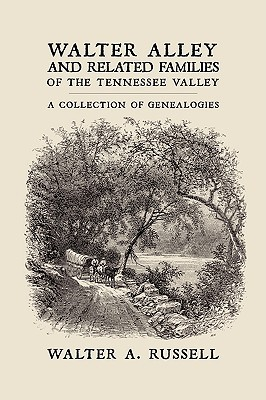 Walter Alley and Related Families of the Tennessee Valley: A Collection of Genealogies  by  Walter Alley Russell