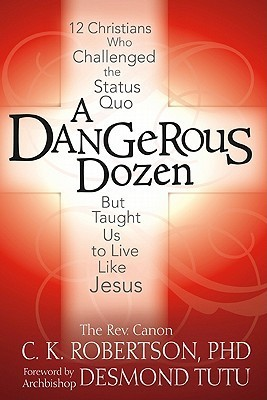 A Dangerous Dozen: Twelve Christians Who Threatened the Status Quo But Taught Us to Live Like Jesus C.K. Robertson