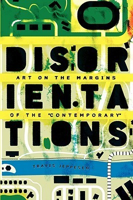 Disorientations: Art on the Margins of the Contemporary Travis Jeppesen