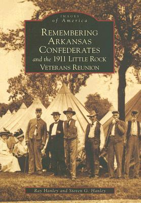 Remembering Arkansas Confederates and the 1911 Little Rock Veterans Reunion  by  Ray Hanley