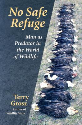 No Safe Refuge: Man As Predator In The World Of Wildlife Terry Grosz