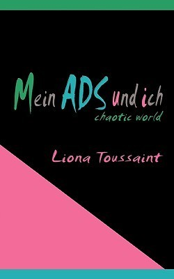 Mein ADS und ich: Aufmerksamkeitsstörung - chaotic world  by  Liona Toussaint