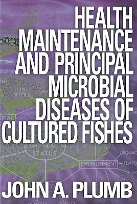 Health Maintenance and Principal Microbial Diseases of Cultured Fishes  by  John A. Plumb