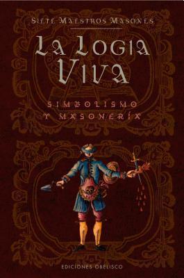 La Logia Viva/ the Lodge Alive: Simbolismo Y Masoneria / Symbolism and Masonry  by  Siete Maestros Masones