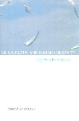 Aging, Death, and Human Longevity: A Philosophical Inquiry Christine Overall