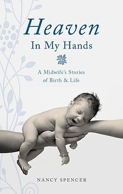 Heaven in My Hands: A Midwifes Stories of Birth & Life Nancy Spencer
