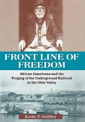 Front Line of Freedom: African Americans and the Forging of the Underground Railroad in the Ohio Valley (Ohio River Valley): African Americans and the ... in the Ohio Valley Keith P. Griffler