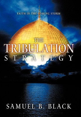 The Tribulation Strategy: Faith in the Coming Storm Samuel B. Black
