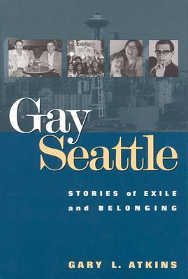 Gay Seattle: Stories Of Exile And Belonging  by  Gary Atkins