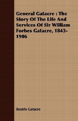 General Gatacre: The Story of the Life and Services of Sir William Forbes Gatacre, 1843-1906  by  Beatrix Gatacre