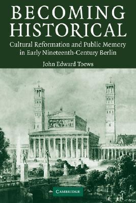 Becoming Historical: Cultural Reformation and Public Memory in Early Nineteenth-Century Berlin  by  John E. Toews