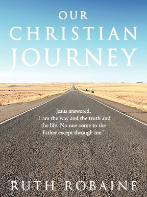Our Christian Journey: Jesus Answered,i Am the Way and the Truth and the Life. No One Come to the Father Except Through Me. Ruth Robaine