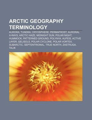Arctic Geography Terminology: Aurora, Tundra, Cryosphere, Permafrost, Auroral X-Rays, Arctic Haze, Midnight Sun, Polar Night, Hummock  by  Source Wikipedia