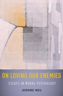 On Loving Our Enemies: Essays in Moral Psychology Jerome Neu
