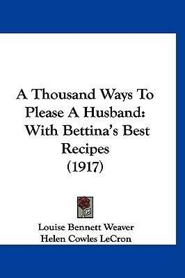 A Thousand Ways To Please A Husband: With Bettinas Best Recipes (1917)  by  Louise Bennett Weaver