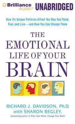 Emotional Life of Your Brain, The: How Its Unique Patterns Affect the Way You Think, Feel, and Live - and How You Can Change Them  by  Richard J. Davidson