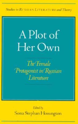 A Plot of Her Own: The Female Protagonist in Russian Literature  by  Sona Hoisington