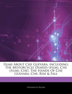 Articles on Films about Che Guevara, Including: The Motorcycle Diaries (Film), Che (Film), Che!, the Hands of Che Guevara, Che: Rise & Fall Hephaestus Books