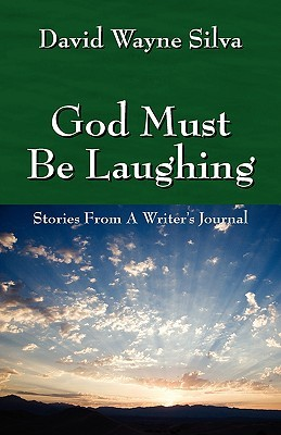 God Must Be Laughing: Stories from a Writers Journal  by  David Wayne Silva