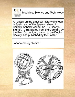 An essay on the practical history of sheep in Spain, and of the Spanish sheep in Saxony, Anhalt Dessau, &c. By George Stumpf, ... Translated from the German,  by  the Rev. Dr. Lanigan, transl. to the Dublin Society, and published by their order. by Johann Georg Stumpf