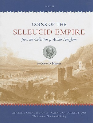 Coins of the Seleucid Empire in the Collection of Arthur Houghton, Part II  by  Oliver D. Hoover