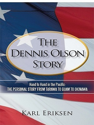 The Dennis Olson Story: Hand to Hand in the Pacific: The Personal Story from Tarawa to Guam to Okinawa Karl Eriksen