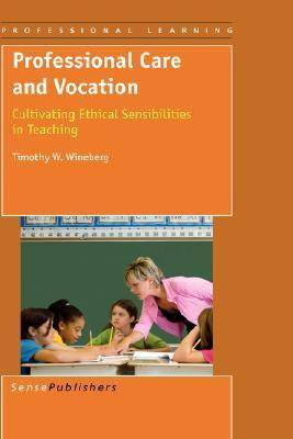 Professional Care and Vocation: Cultivating Ethical Sensibilities in Teaching Timothy W. Wineberg