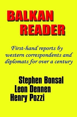 Balkan Reader: First-Hand Reports Western Correspondents and Diplomats for Over a Century by Stephen Bonsal