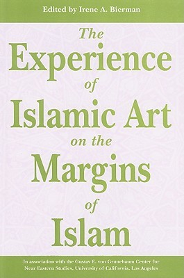 The Experience of Islamic Art on the Margins of Islam Irene A. Bierman