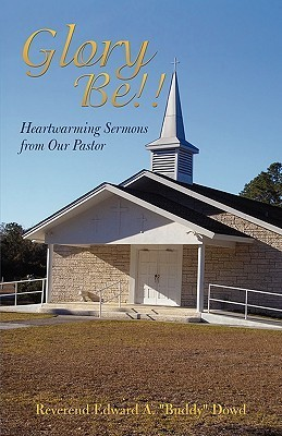 Glory Be!!: Heartwarming Sermons from Our Pastor  by  Edward A. Dowd
